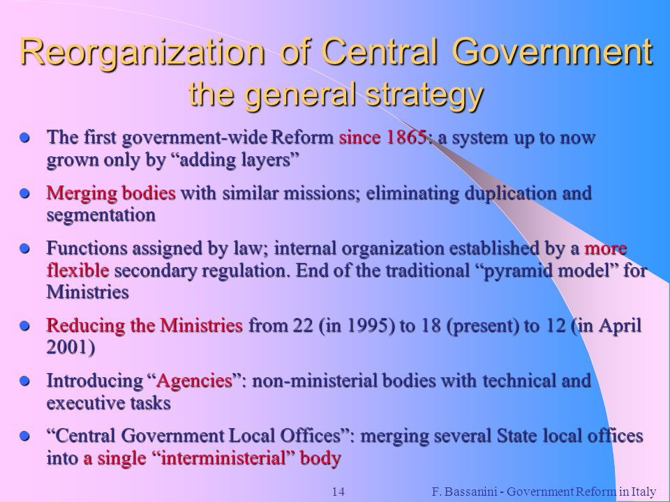 F. Bassanini - Government Reform in Italy14 Reorganization of Central Government the general strategy The first government-wide Reform since 1865: a s