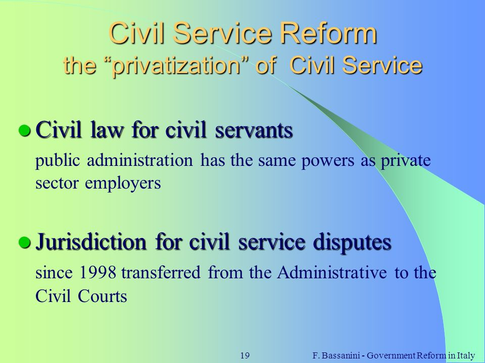 F. Bassanini - Government Reform in Italy19 Civil Service Reform the privatization of Civil Service Civil law for civil servants Civil law for civil s