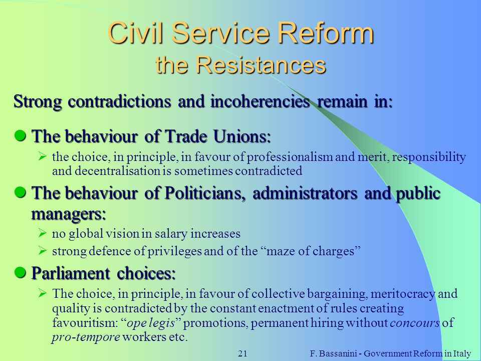 F. Bassanini - Government Reform in Italy21 Civil Service Reform the Resistances Strong contradictions and incoherencies remain in: The behaviour of T