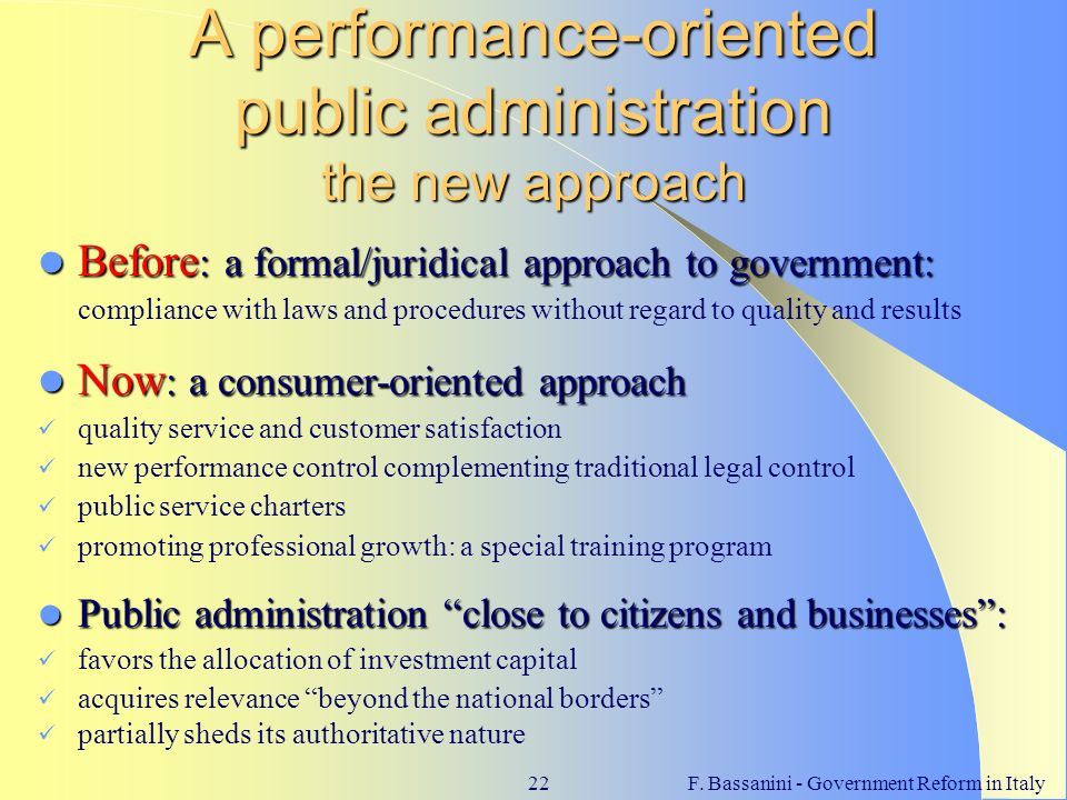 F. Bassanini - Government Reform in Italy22 A performance-oriented public administration the new approach Before : a formal/juridical approach to gove