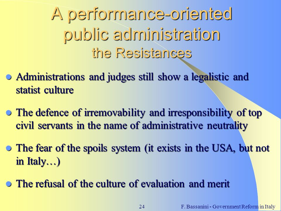F. Bassanini - Government Reform in Italy24 A performance-oriented public administration the Resistances Administrations and judges still show a legal