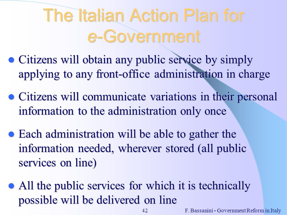 F. Bassanini - Government Reform in Italy42 The Italian Action Plan for e-Government Citizens will obtain any public service by simply applying to any