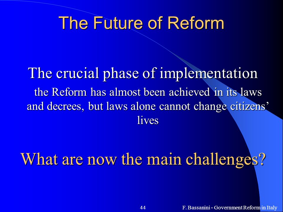 F. Bassanini - Government Reform in Italy44 The Future of Reform The crucial phase of implementation the Reform has almost been achieved in its laws a