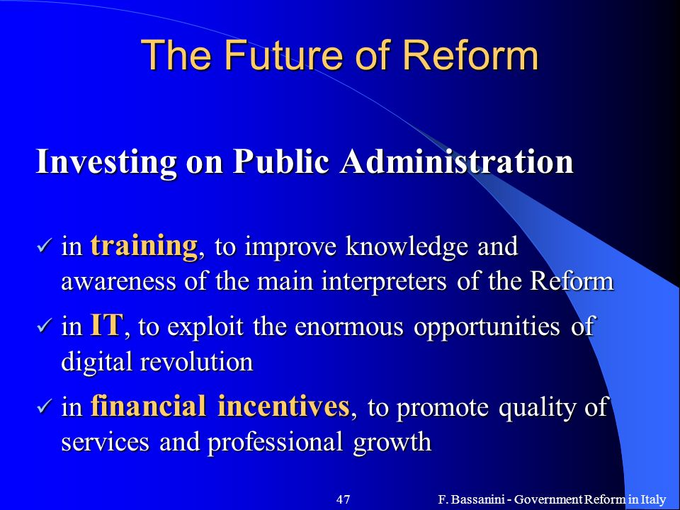 F. Bassanini - Government Reform in Italy47 The Future of Reform Investing on Public Administration in training, to improve knowledge and awareness of