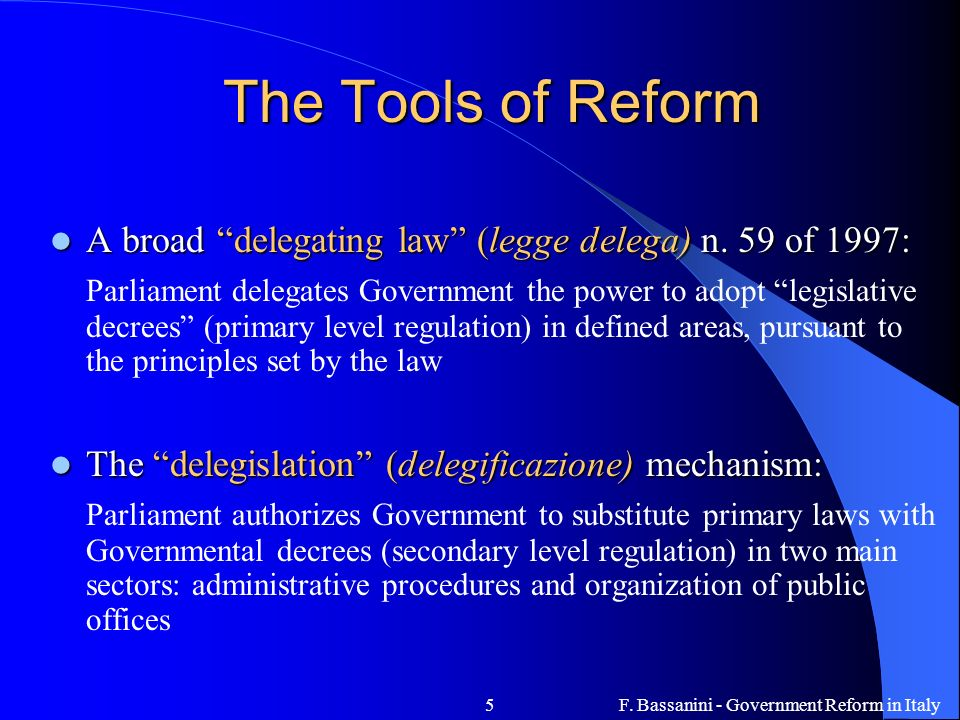 F. Bassanini - Government Reform in Italy5 The Tools of Reform A broad delegating law (legge delega) n. 59 of 1997: A broad delegating law (legge dele