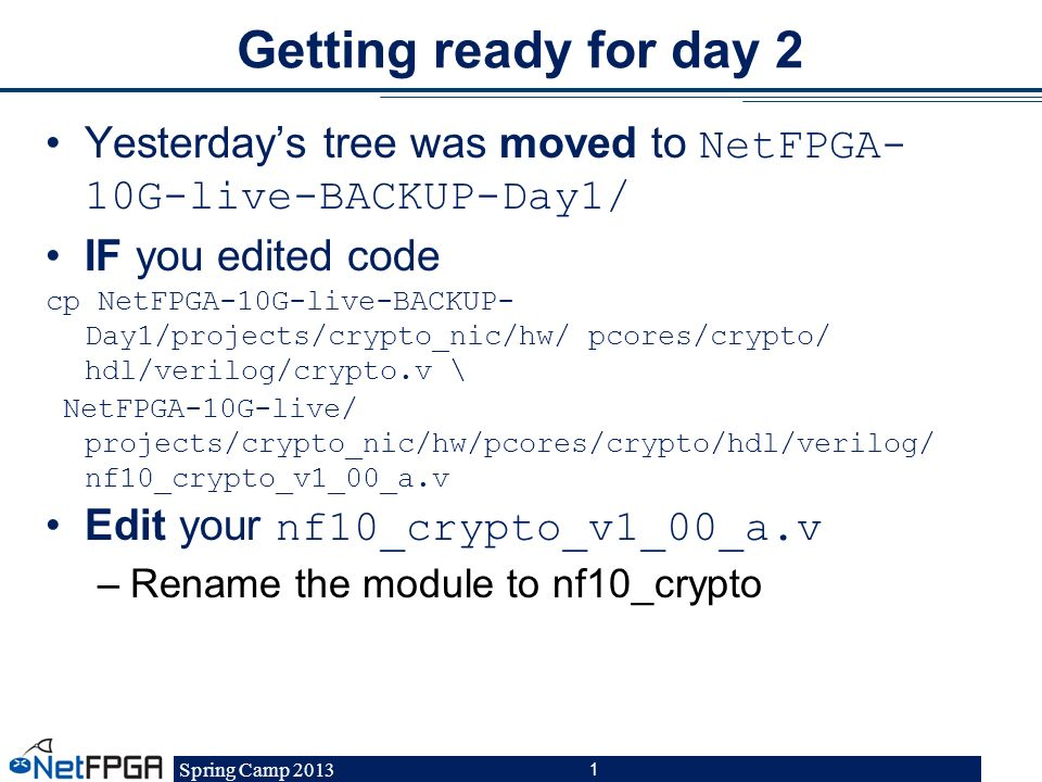 Spring Camp 2013 1 Getting ready for day 2 Yesterdays tree was moved to NetFPGA- 10G-live-BACKUP-Day1/ IF you edited code cp NetFPGA-10G-live-BACKUP-