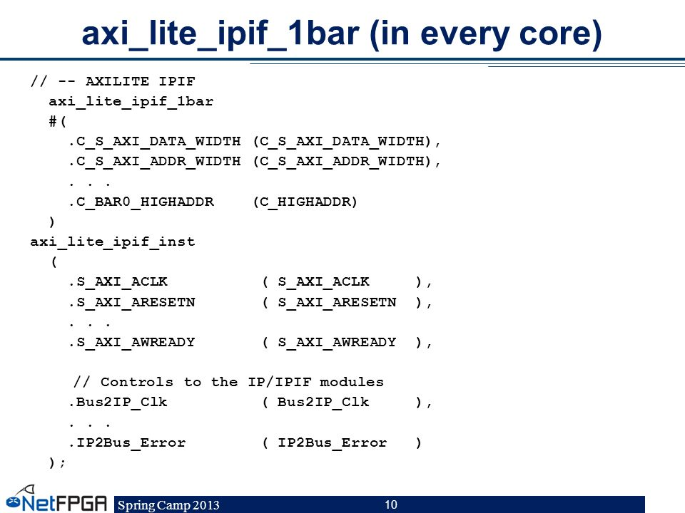 Spring Camp 2013 10 axi_lite_ipif_1bar (in every core) // -- AXILITE IPIF axi_lite_ipif_1bar #(.C_S_AXI_DATA_WIDTH (C_S_AXI_DATA_WIDTH),.C_S_AXI_ADDR_