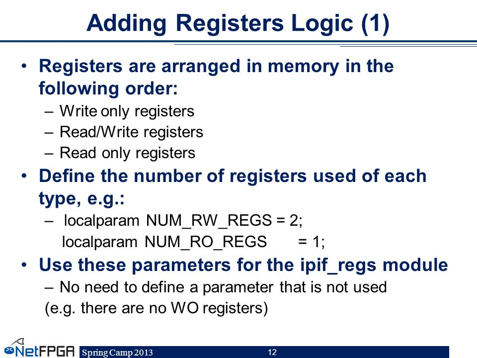 Spring Camp 2013 12 Adding Registers Logic (1) Registers are arranged in memory in the following order: –Write only registers –Read/Write registers –R