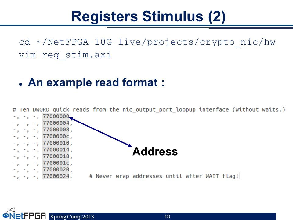 Spring Camp 2013 18 Registers Stimulus (2) cd ~/NetFPGA-10G-live/projects/crypto_nic/hw vim reg_stim.axi An example read format : Address