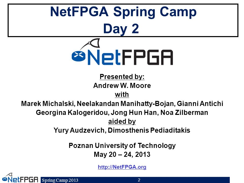 Spring Camp 2013 53 Project Ideas for the NetFPGA NetFPGA-10G Test Harness Drop 1-in-N packet module Rate-limited module Event capture module Statistics and Counters Measurement sketch Advanced OPL Input / Output scheduler 40G Port VLAN Tagging ….