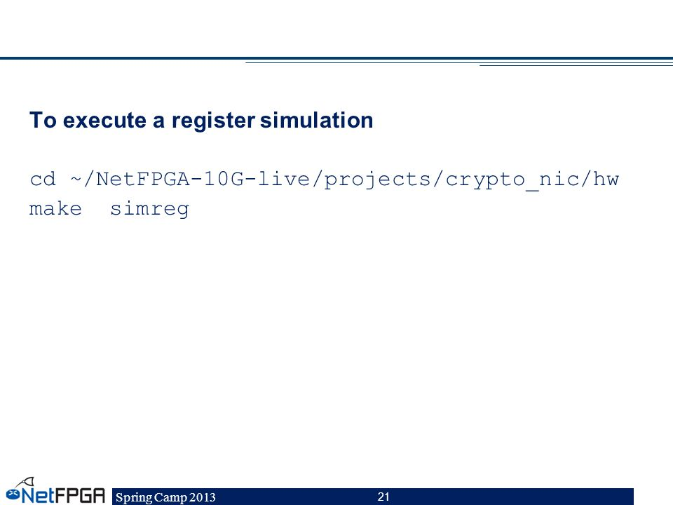 Spring Camp 2013 21 To execute a register simulation cd ~/NetFPGA-10G-live/projects/crypto_nic/hw make simreg