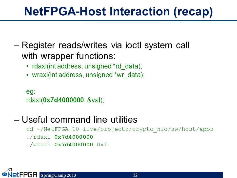 Spring Camp 2013 32 NetFPGA-Host Interaction (recap) –Register reads/writes via ioctl system call with wrapper functions: rdaxi(int address, unsigned
