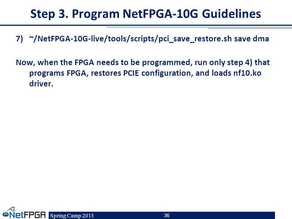 Spring Camp 2013 36 Step 3. Program NetFPGA-10G Guidelines 7)~/NetFPGA-10G-live/tools/scripts/pci_save_restore.sh save dma Now, when the FPGA needs to
