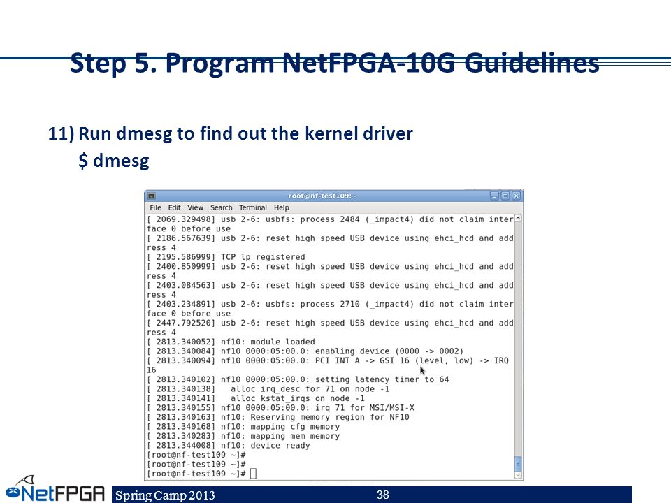 Spring Camp 2013 38 Step 5. Program NetFPGA-10G Guidelines 11)Run dmesg to find out the kernel driver $ dmesg