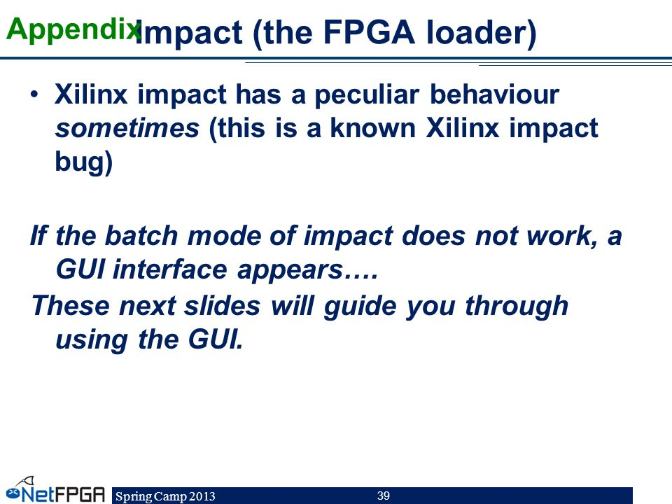 Spring Camp 2013 39 Impact (the FPGA loader) Xilinx impact has a peculiar behaviour sometimes (this is a known Xilinx impact bug) If the batch mode of