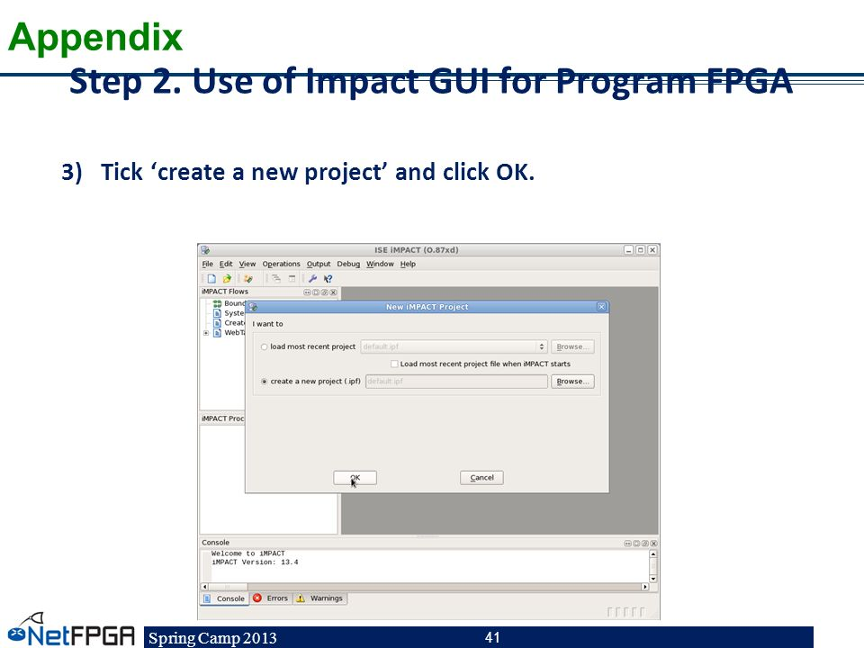 Spring Camp 2013 41 Step 2. Use of Impact GUI for Program FPGA 3)Tick create a new project and click OK. Appendix