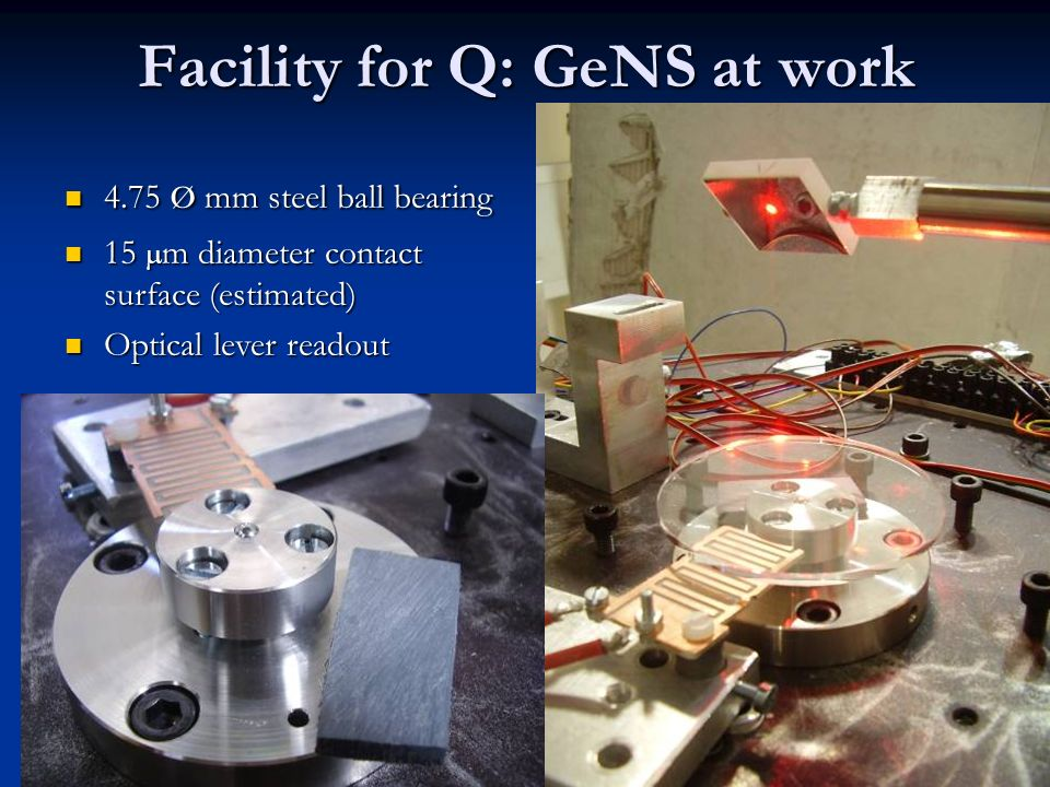 9 Facility for Q: GeNS at work 4.75 ø mm steel ball bearing 4.75 ø mm steel ball bearing 15 m diameter contact surface (estimated) 15 m diameter contact surface (estimated) Optical lever readout Optical lever readout