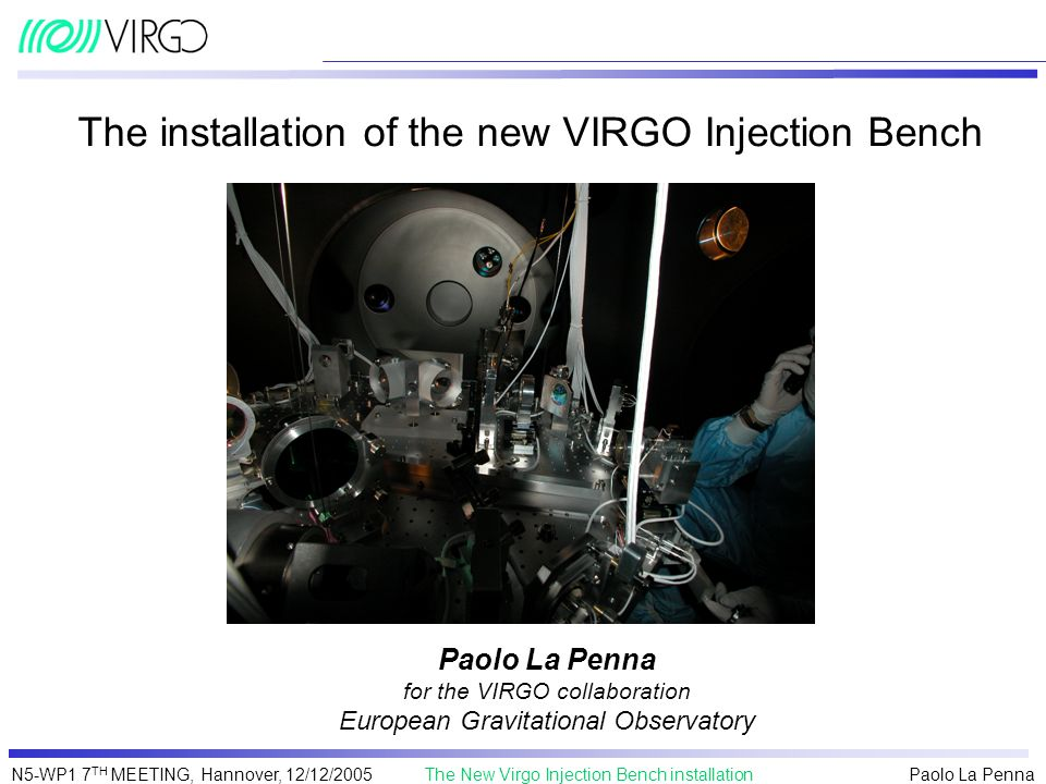 Paolo La Penna The New Virgo Injection Bench installationN5-WP1 7 TH MEETING, Hannover, 12/12/2005 The installation of the new VIRGO Injection Bench P