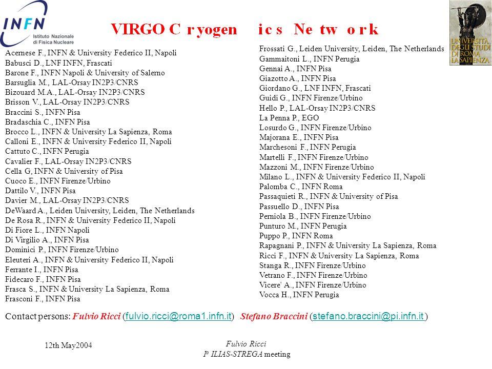 12th May2004 Fulvio Ricci I o ILIAS-STREGA meeting Acernese F., INFN & University Federico II, Napoli Babusci D., LNF INFN, Frascati Barone F., INFN Napoli & University of Salerno Barsuglia M., LAL-Orsay IN2P3/CNRS Bizouard M.A., LAL-Orsay IN2P3/CNRS Brisson V., LAL-Orsay IN2P3/CNRS Braccini S., INFN Pisa Bradaschia C., INFN Pisa Brocco L., INFN & University La Sapienza, Roma Calloni E., INFN & University Federico II, Napoli Cattuto C., INFN Perugia Cavalier F., LAL-Orsay IN2P3/CNRS Cella G, INFN & University of Pisa Cuoco E., INFN Firenze/Urbino Dattilo V., INFN Pisa Davier M., LAL-Orsay IN2P3/CNRS DeWaard A., Leiden University, Leiden, The Netherlands De Rosa R., INFN & University Federico II, Napoli Di Fiore L., INFN Napoli Di Virgilio A., INFN Pisa Dominici P., INFN Firenze/Urbino Eleuteri A., INFN & University Federico II, Napoli Ferrante I., INFN Pisa Fidecaro F., INFN Pisa Frasca S., INFN & University La Sapienza, Roma Frasconi F., INFN Pisa Frossati G., Leiden University, Leiden, The Netherlands Gammaitoni L., INFN Perugia Gennai A., INFN Pisa Giazotto A., INFN Pisa Giordano G., LNF INFN, Frascati Guidi G., INFN Firenze/Urbino Hello P., LAL-Orsay IN2P3/CNRS La Penna P., EGO Losurdo G., INFN Firenze/Urbino Majorana E., INFN Pisa Marchesoni F., INFN Perugia Martelli F., INFN Firenze/Urbino Mazzoni M., INFN Firenze/Urbino Milano L., INFN & University Federico II, Napoli Palomba C., INFN Roma Passaquieti R., INFN & University of Pisa Passuello D., INFN Pisa Perniola B., INFN Firenze/Urbino Punturo M., INFN Perugia Puppo P., INFN Roma Rapagnani P., INFN & University La Sapienza, Roma Ricci F., INFN & University La Sapienza, Roma Stanga R., INFN Firenze/Urbino Vetrano F., INFN Firenze/Urbino Vicere A., INFN Firenze/Urbino Vocca H., INFN Perugia Contact persons: Fulvio Ricci ( fulvio.ricci@roma1.infn.it ) Stefano Braccini ( stefano.braccini@pi.infn.it ) fulvio.ricci@roma1.infn.it stefano.braccini@pi.infn.it