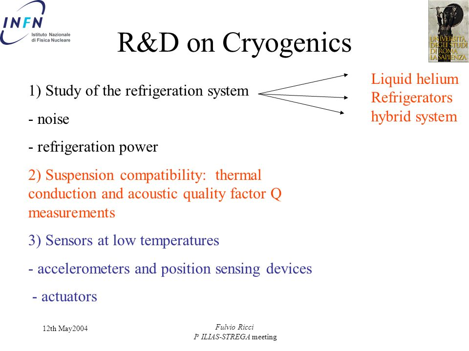 12th May2004 Fulvio Ricci I o ILIAS-STREGA meeting R&D on Cryogenics 1) Study of the refrigeration system - noise - refrigeration power 2) Suspension