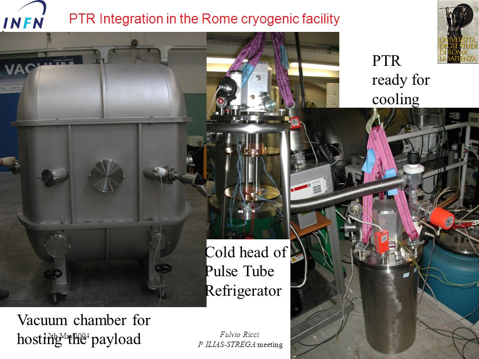 12th May2004 Fulvio Ricci I o ILIAS-STREGA meeting Vacuum chamber for hosting the payload Cold head of Pulse Tube Refrigerator PTR ready for cooling P