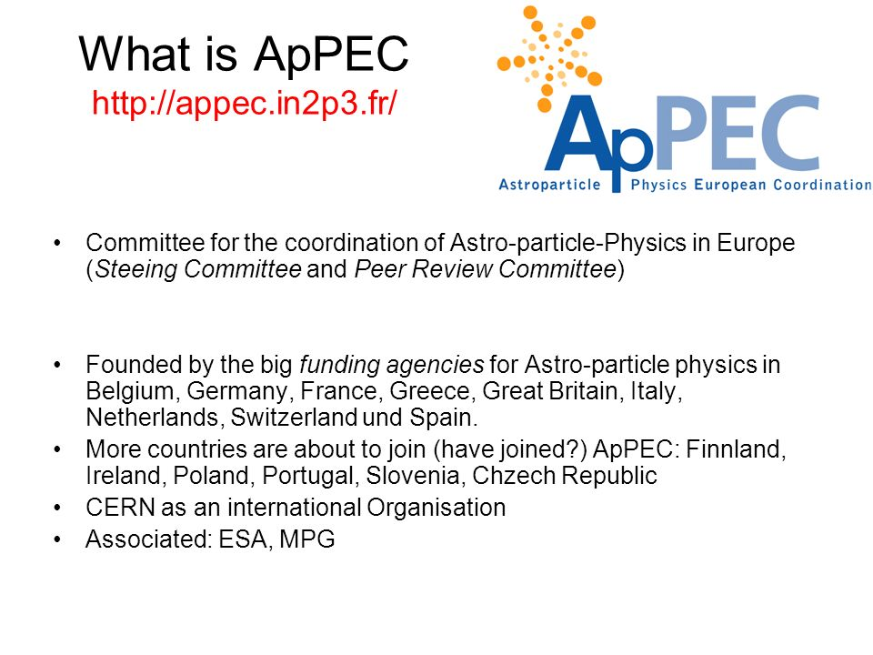 What is ApPEC http://appec.in2p3.fr/ Committee for the coordination of Astro-particle-Physics in Europe (Steeing Committee and Peer Review Committee)