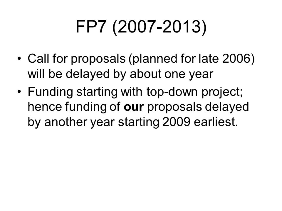 FP7 (2007-2013) Call for proposals (planned for late 2006) will be delayed by about one year Funding starting with top-down project; hence funding of