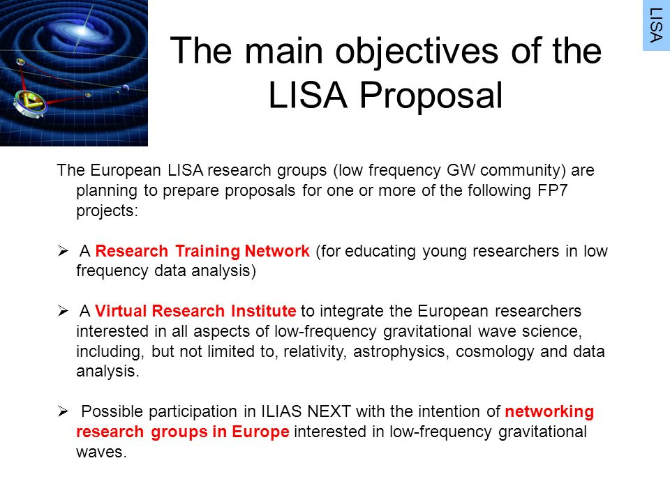 The main objectives of the LISA Proposal LISA The European LISA research groups (low frequency GW community) are planning to prepare proposals for one