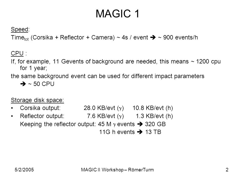 5/2/2005MAGIC II Workshop – RömerTurm2 MAGIC 1 Speed: Time tot (Corsika + Reflector + Camera) ~ 4s / event ~ 900 events/h CPU : If, for example, 11 Ge