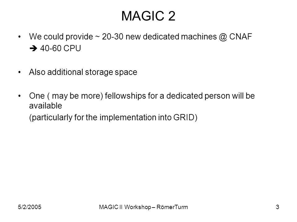 5/2/2005MAGIC II Workshop – RömerTurm3 MAGIC 2 We could provide ~ 20-30 new dedicated machines @ CNAF 40-60 CPU Also additional storage space One ( ma