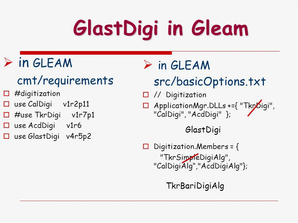 GlastDigi in Gleam in GLEAM cmt/requirements #digitization use CalDigi v1r2p11 #use TkrDigi v1r7p1 use AcdDigi v1r6 use GlastDigi v4r5p2 in GLEAM src/basicOptions.txt // Digitization ApplicationMgr.DLLs +={ TkrDigi , CalDigi , AcdDigi }; Digitization.Members = { TkrSimpleDigiAlg , CalDigiAlg, AcdDigiAlg }; GlastDigi TkrBariDigiAlg