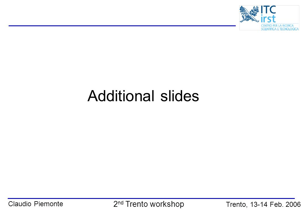 Claudio Piemonte Trento, 13-14 Feb. 2006 2 nd Trento workshop Additional slides