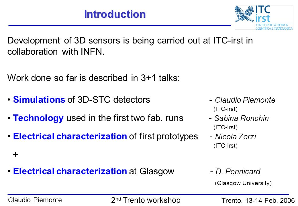 Claudio Piemonte Trento, 13-14 Feb. 2006 2 nd Trento workshop Introduction Development of 3D sensors is being carried out at ITC-irst in collaboration