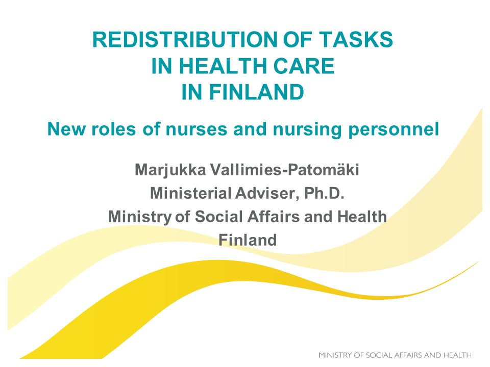 REDISTRIBUTION OF TASKS IN HEALTH CARE IN FINLAND New roles of nurses and nursing personnel Marjukka Vallimies-Patomäki Ministerial Adviser, Ph.D. Min