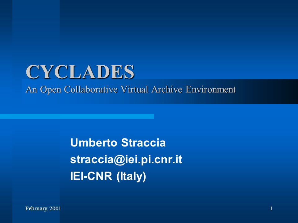 February, 20011 CYCLADES An Open Collaborative Virtual Archive Environment Umberto Straccia straccia@iei.pi.cnr.it IEI-CNR (Italy)