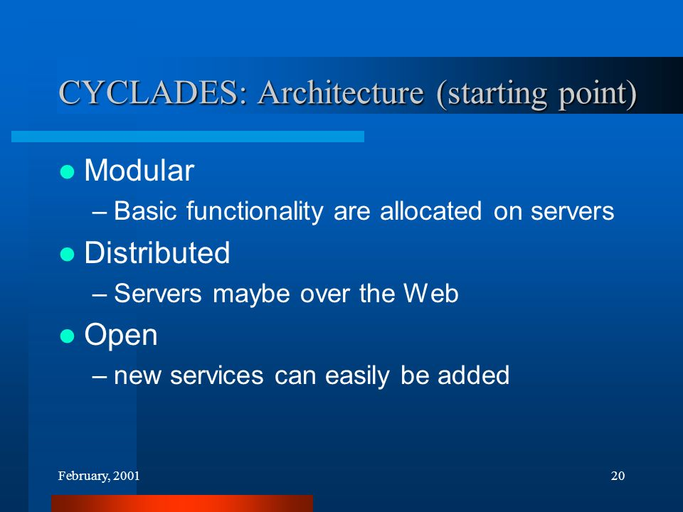 February, 200120 CYCLADES: Architecture (starting point) Modular –Basic functionality are allocated on servers Distributed –Servers maybe over the Web Open –new services can easily be added