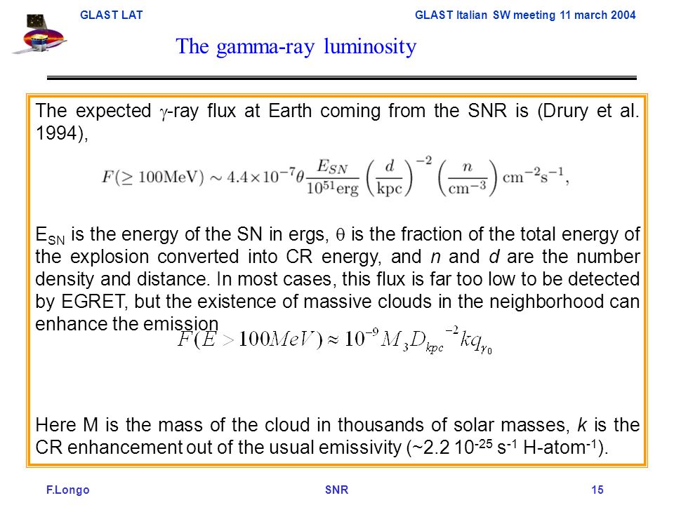 F.Longo SNR 15 GLAST LAT GLAST Italian SW meeting 11 march 2004 The expected -ray flux at Earth coming from the SNR is (Drury et al.