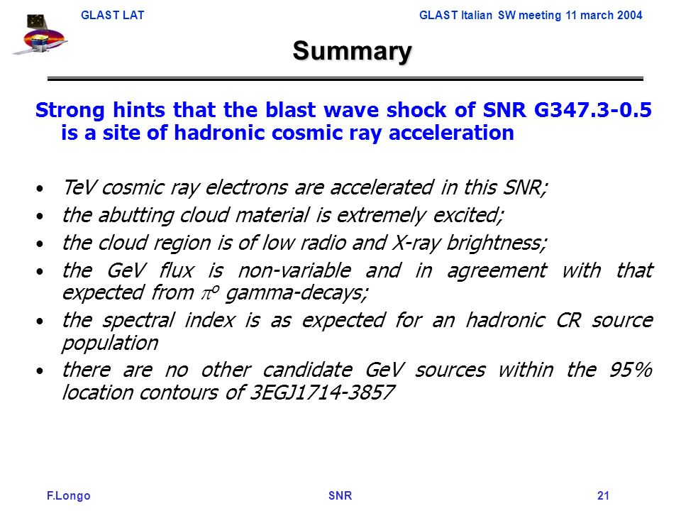 F.Longo SNR 21 GLAST LAT GLAST Italian SW meeting 11 march 2004 Strong hints that the blast wave shock of SNR G347.3-0.5 is a site of hadronic cosmic ray acceleration TeV cosmic ray electrons are accelerated in this SNR; the abutting cloud material is extremely excited; the cloud region is of low radio and X-ray brightness; the GeV flux is non-variable and in agreement with that expected from o gamma-decays; the spectral index is as expected for an hadronic CR source population there are no other candidate GeV sources within the 95% location contours of 3EGJ1714-3857 Summary