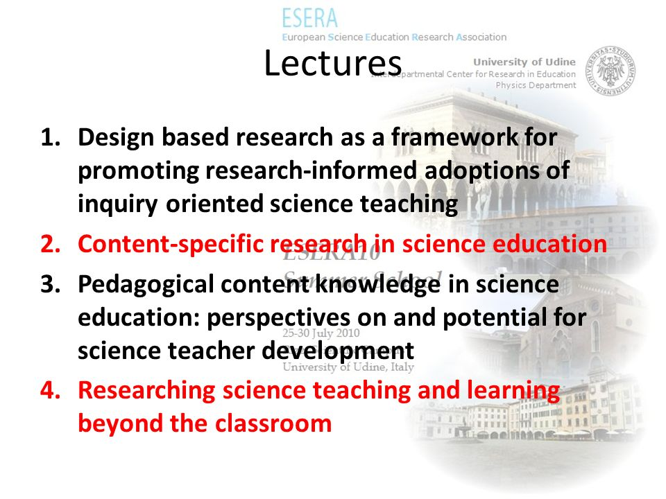 Lectures 1.Design based research as a framework for promoting research-informed adoptions of inquiry oriented science teaching 2.Content-specific rese