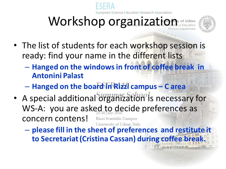 Workshop organization The list of students for each workshop session is ready: find your name in the different lists – Hanged on the windows in front