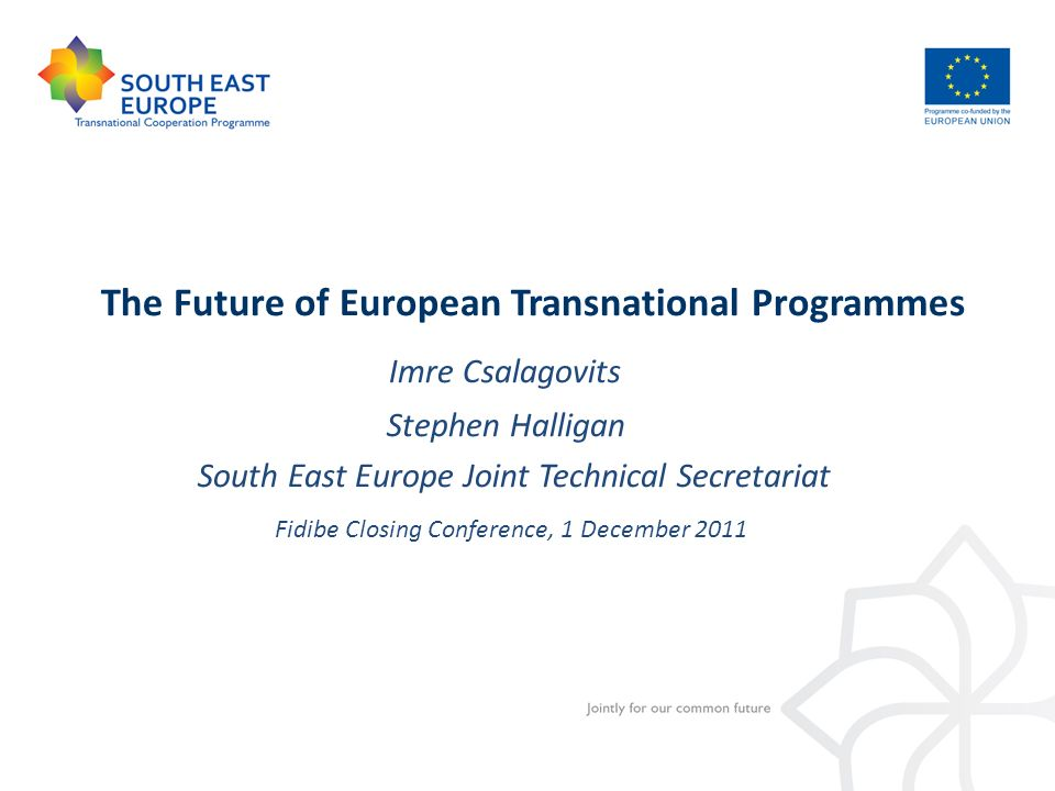 The Future of European Transnational Programmes Imre Csalagovits Stephen Halligan South East Europe Joint Technical Secretariat Fidibe Closing Confere