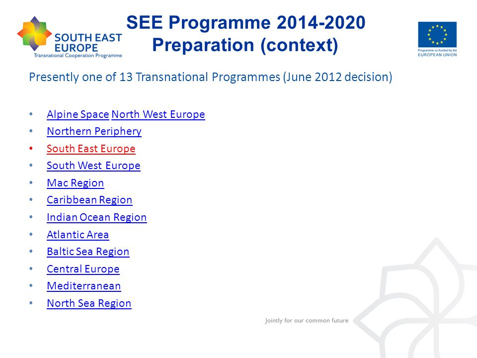 SEE Programme 2014-2020 Preparation (context) Presently one of 13 Transnational Programmes (June 2012 decision) Alpine Space North West Europe Alpine