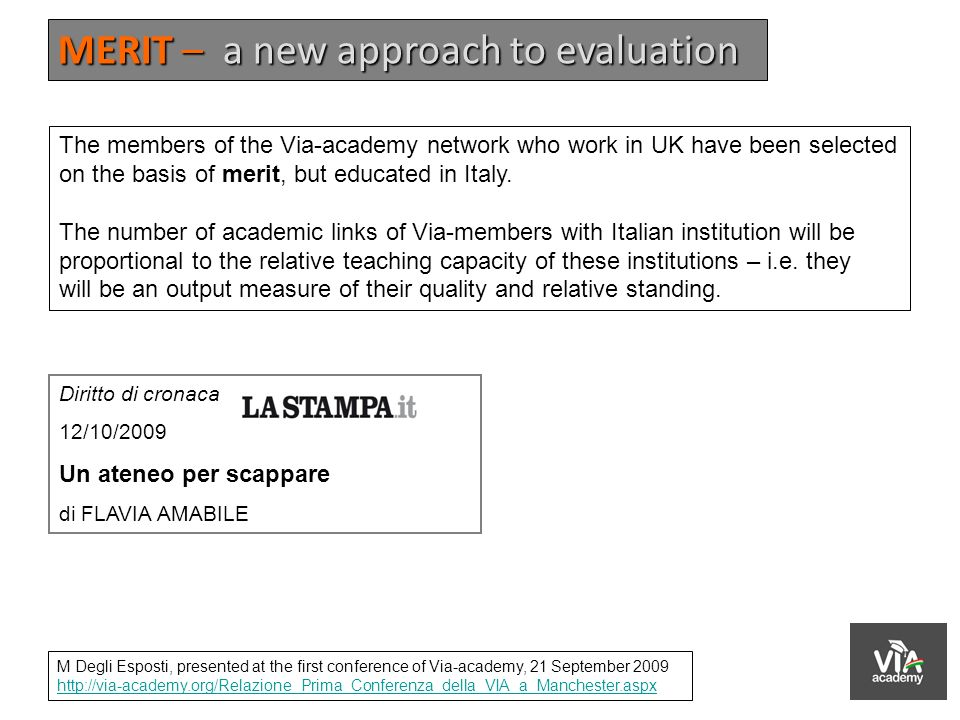 MERIT – a new approach to evaluation M Degli Esposti, presented at the first conference of Via-academy, 21 September 2009 http://via-academy.org/Relazione_Prima_Conferenza_della_VIA_a_Manchester.aspx The members of the Via-academy network who work in UK have been selected on the basis of merit, but educated in Italy.