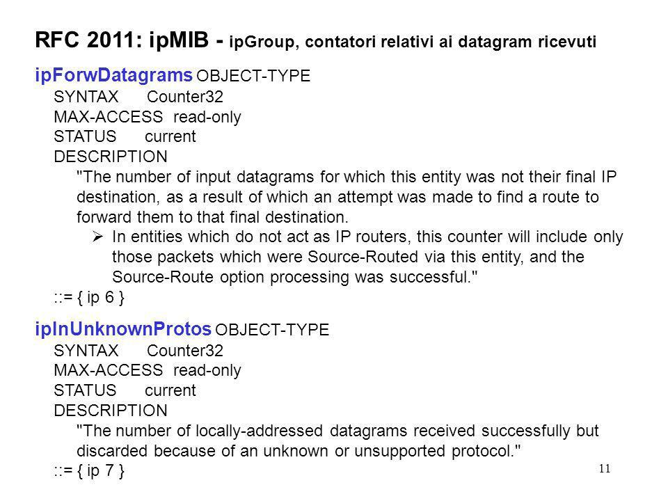 11 RFC 2011: ipMIB - ipGroup, contatori relativi ai datagram ricevuti ipForwDatagrams OBJECT-TYPE SYNTAX Counter32 MAX-ACCESS read-only STATUS current