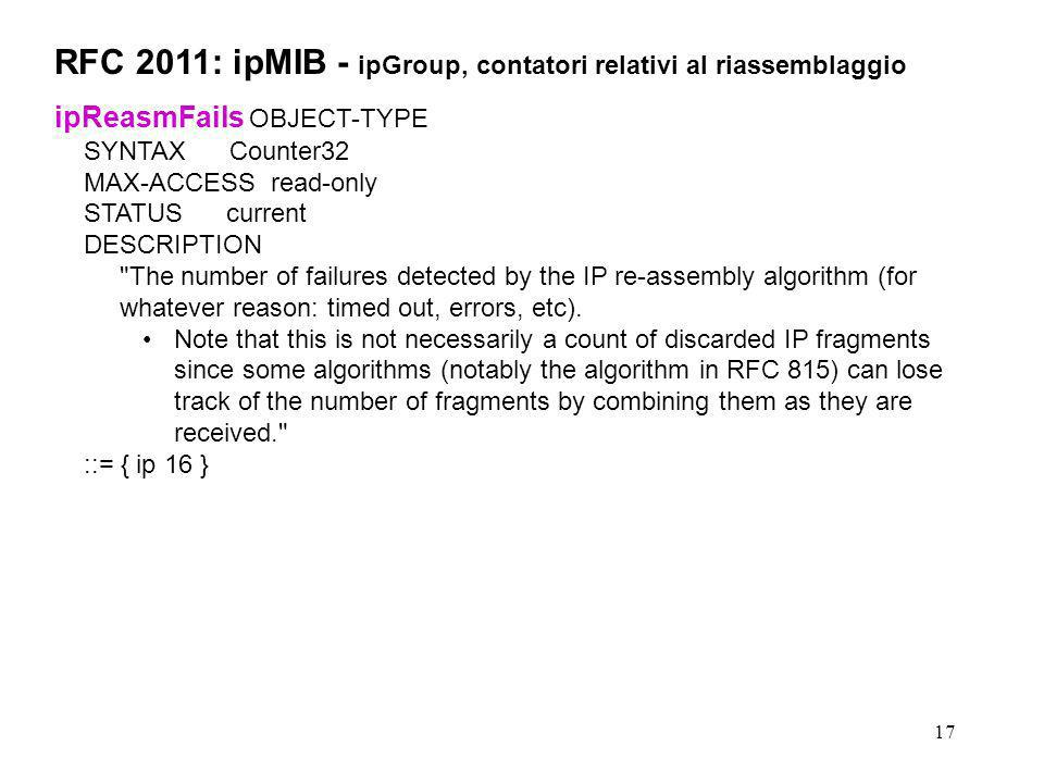 17 RFC 2011: ipMIB - ipGroup, contatori relativi al riassemblaggio ipReasmFails OBJECT-TYPE SYNTAX Counter32 MAX-ACCESS read-only STATUS current DESCR