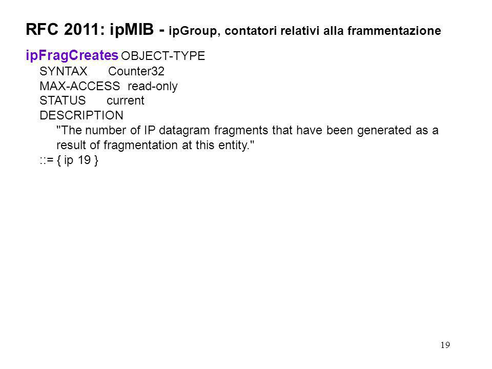 19 RFC 2011: ipMIB - ipGroup, contatori relativi alla frammentazione ipFragCreates OBJECT-TYPE SYNTAX Counter32 MAX-ACCESS read-only STATUS current DE