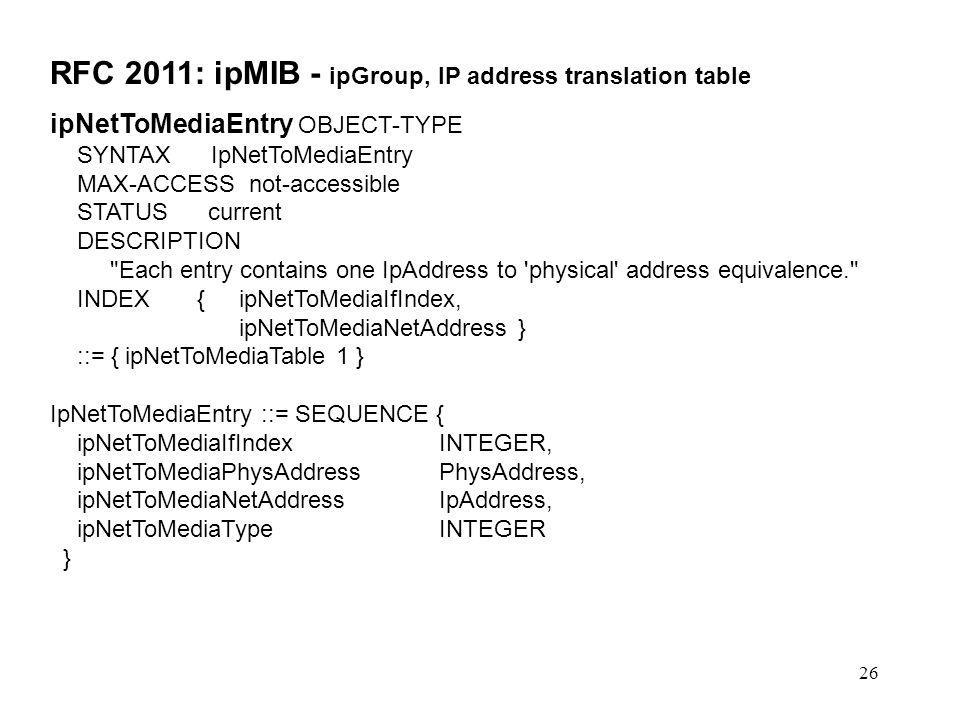 26 RFC 2011: ipMIB - ipGroup, IP address translation table ipNetToMediaEntry OBJECT-TYPE SYNTAX IpNetToMediaEntry MAX-ACCESS not-accessible STATUS cur