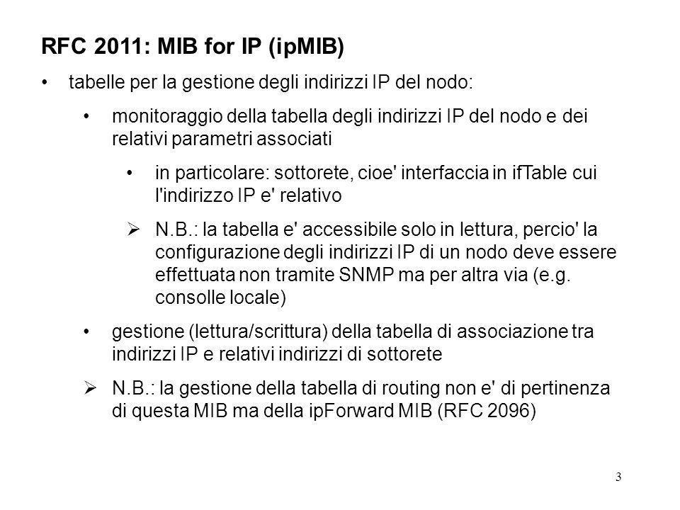 3 RFC 2011: MIB for IP (ipMIB) tabelle per la gestione degli indirizzi IP del nodo: monitoraggio della tabella degli indirizzi IP del nodo e dei relativi parametri associati in particolare: sottorete, cioe interfaccia in ifTable cui l indirizzo IP e relativo N.B.: la tabella e accessibile solo in lettura, percio la configurazione degli indirizzi IP di un nodo deve essere effettuata non tramite SNMP ma per altra via (e.g.