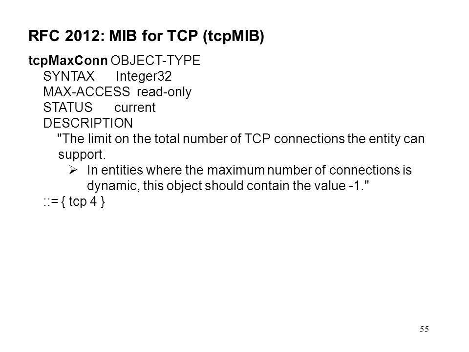 55 RFC 2012: MIB for TCP (tcpMIB) tcpMaxConn OBJECT-TYPE SYNTAX Integer32 MAX-ACCESS read-only STATUS current DESCRIPTION