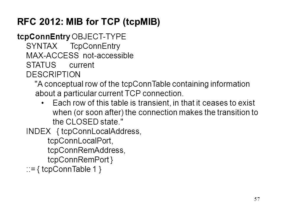 57 RFC 2012: MIB for TCP (tcpMIB) tcpConnEntry OBJECT-TYPE SYNTAX TcpConnEntry MAX-ACCESS not-accessible STATUS current DESCRIPTION